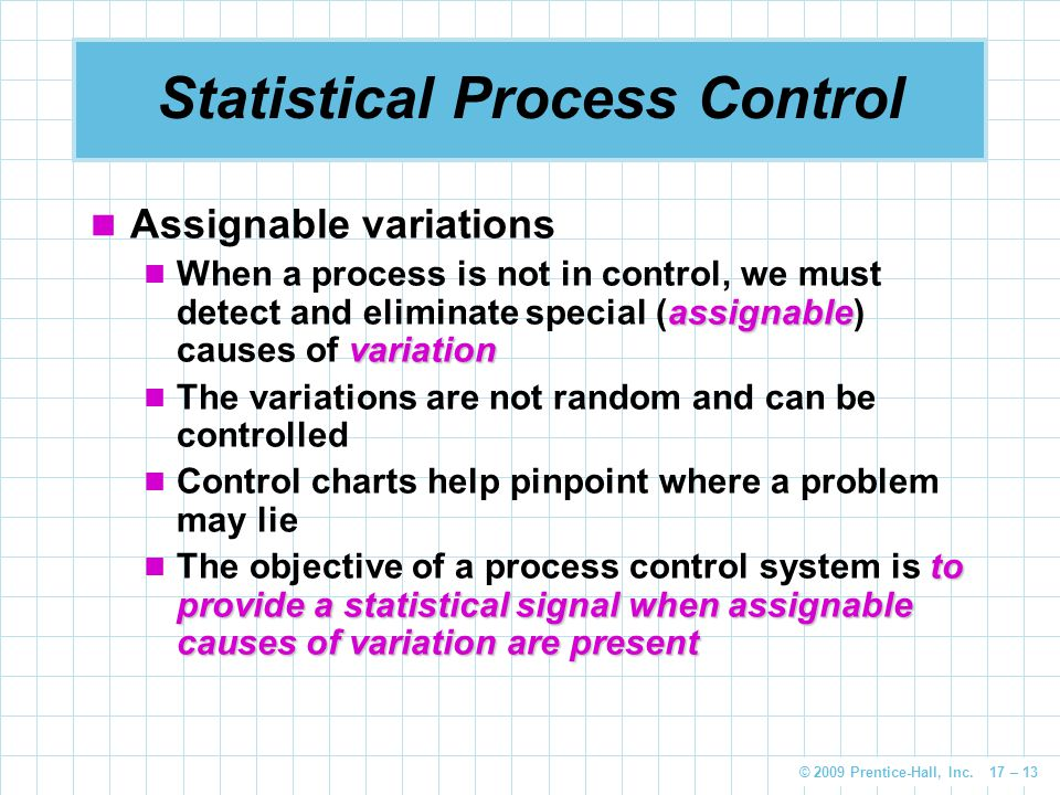 © 2009 Prentice-Hall, Inc. 17 – 13 Statistical Process Control Assignable variations assignable variation When a process is not in control, we must de