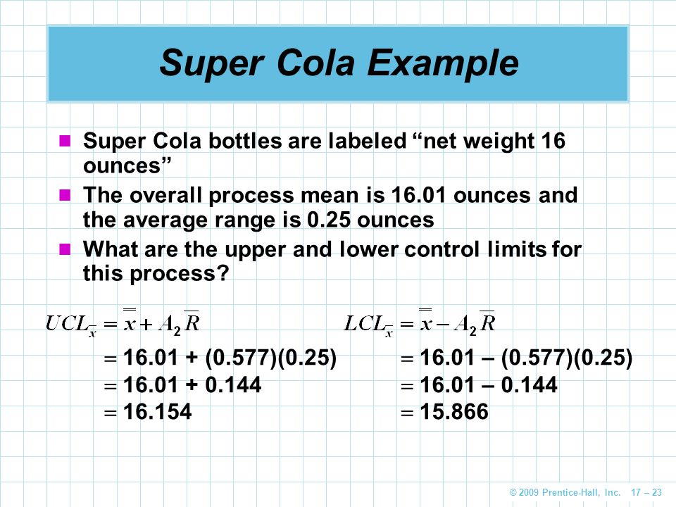 "© 2009 Prentice-Hall, Inc. 17 – 23 Super Cola Example Super Cola bottles are labeled ""net weight 16 ounces"" The overall process mean is 16.01 ounces a"