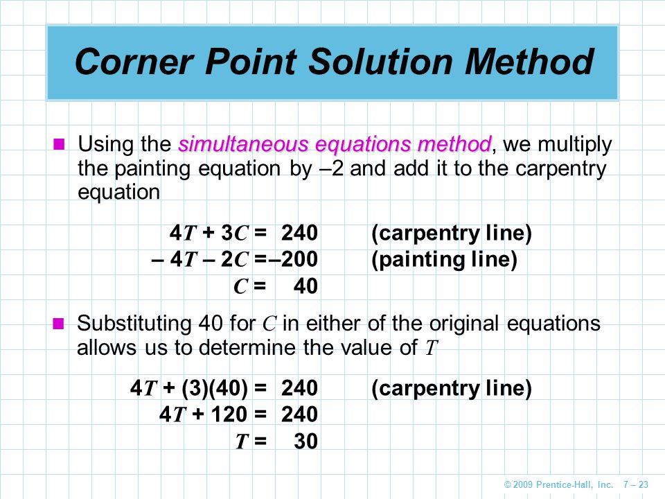 © 2009 Prentice-Hall, Inc. 7 – 23 Corner Point Solution Method simultaneous equations method Using the simultaneous equations method, we multiply the