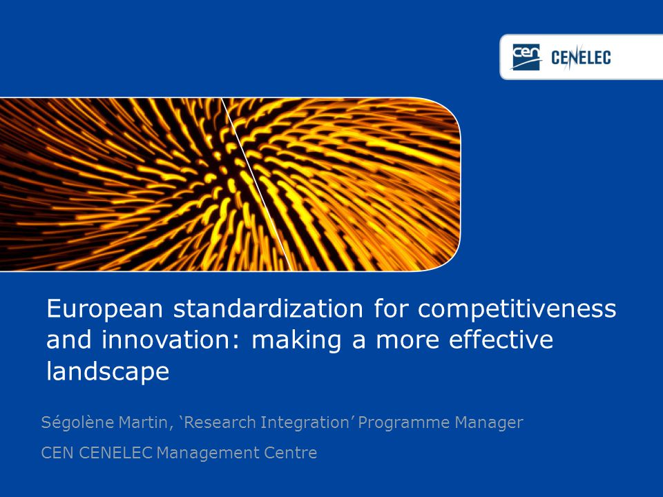 European standardization for competitiveness and innovation: making a more effective landscape Ségolène Martin, 'Research Integration' Programme Manager CEN CENELEC Management Centre