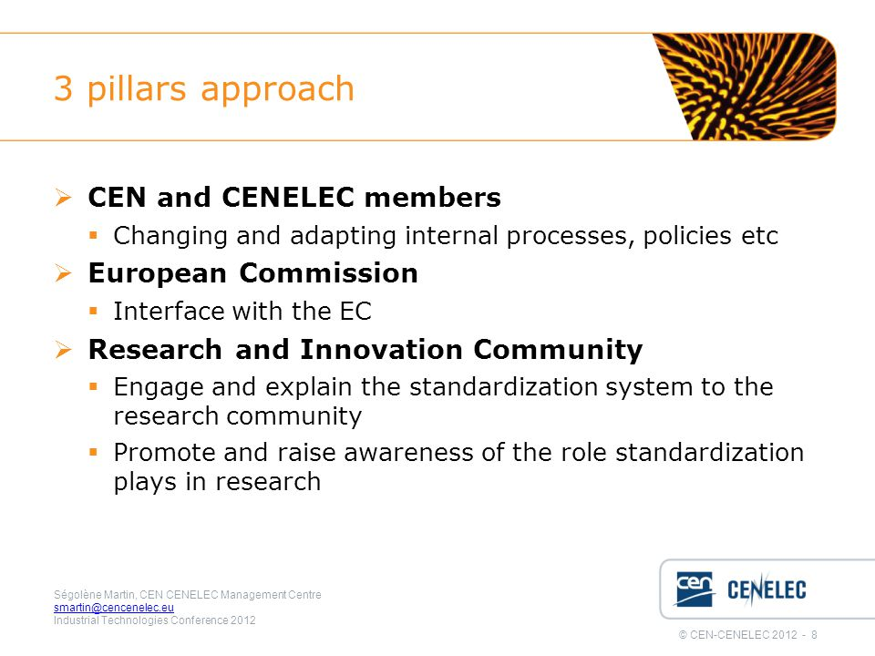 © CEN-CENELEC 2012 - 8 Ségolène Martin, CEN CENELEC Management Centre smartin@cencenelec.eu Industrial Technologies Conference 2012 3 pillars approach  CEN and CENELEC members  Changing and adapting internal processes, policies etc  European Commission  Interface with the EC  Research and Innovation Community  Engage and explain the standardization system to the research community  Promote and raise awareness of the role standardization plays in research