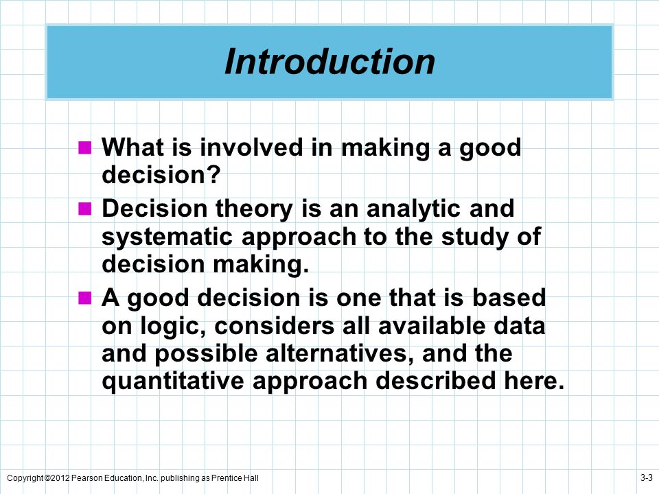 Copyright ©2012 Pearson Education, Inc. publishing as Prentice Hall 3-3 Introduction What is involved in making a good decision? Decision theory is an