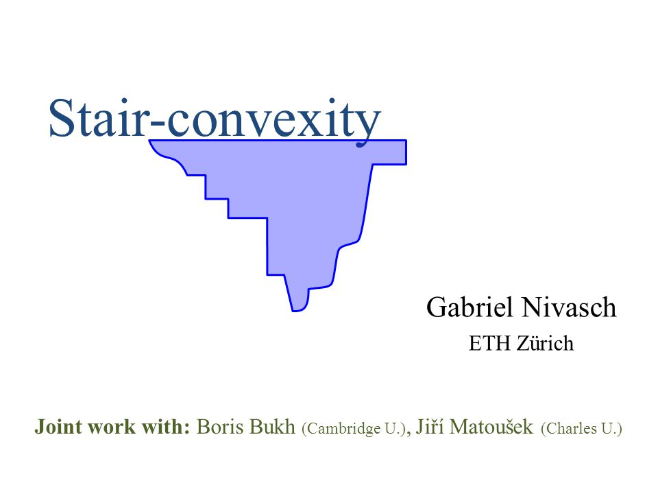 Stair-convexity Gabriel Nivasch ETH Zürich Joint work with: Boris Bukh (Cambridge U.), Jiří Matoušek (Charles U.)