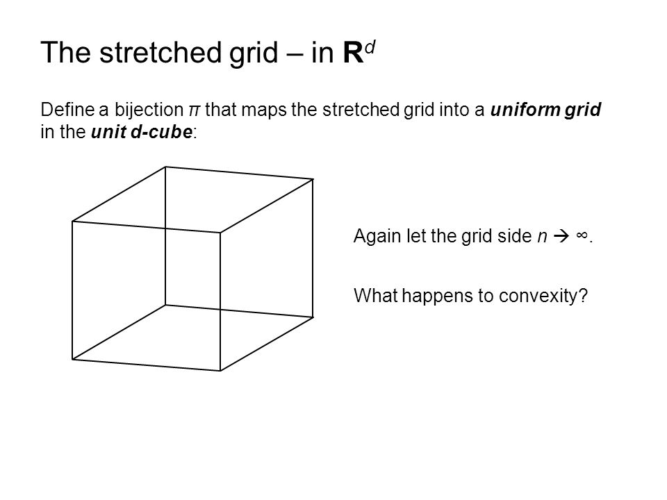 The stretched grid – in R d Define a bijection π that maps the stretched grid into a uniform grid in the unit d-cube: Again let the grid side n  ∞.