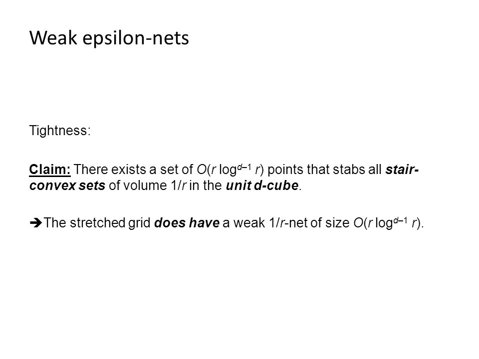 Weak epsilon-nets Tightness: Claim: There exists a set of O(r log d–1 r) points that stabs all stair- convex sets of volume 1/r in the unit d-cube.