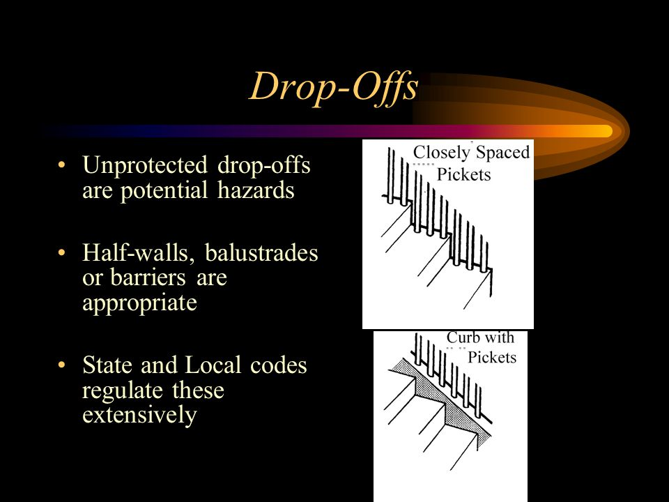 Drop-Offs Unprotected drop-offs are potential hazards Half-walls, balustrades or barriers are appropriate State and Local codes regulate these extensively