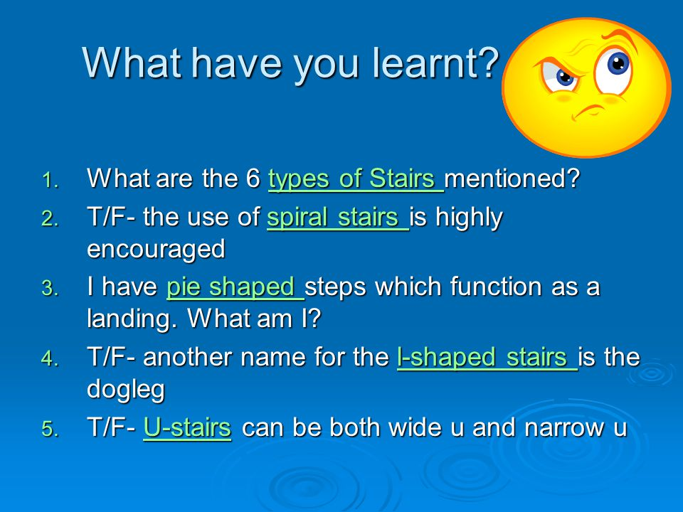 What have you learnt? 1. What are the 6 types of Stairs mentioned? types of Stairs types of Stairs 2. T/F- the use of spiral stairs is highly encourag