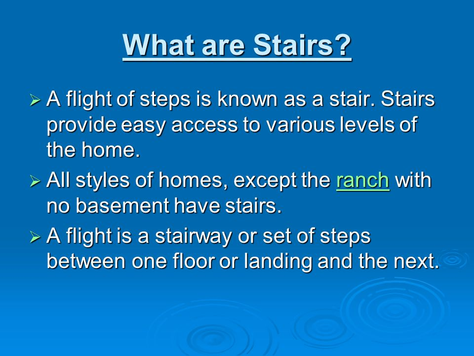 What are Stairs?  A flight of steps is known as a stair. Stairs provide easy access to various levels of the home.  All styles of homes, except the