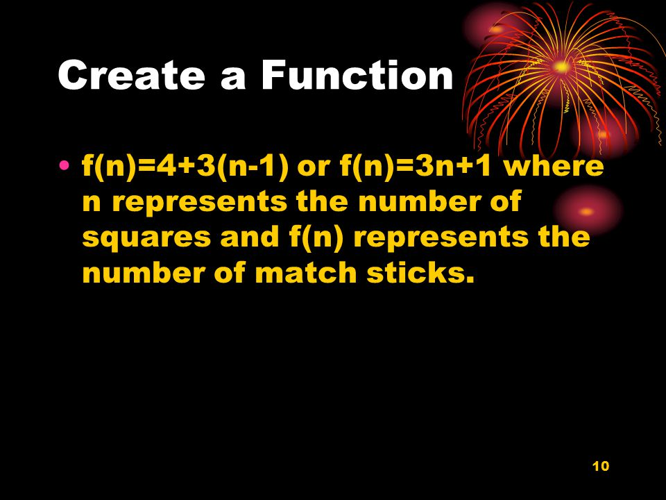 10 Create a Function f(n)=4+3(n-1) or f(n)=3n+1 where n represents the number of squares and f(n) represents the number of match sticks.