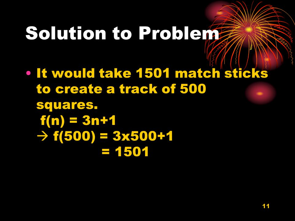11 Solution to Problem It would take 1501 match sticks to create a track of 500 squares.
