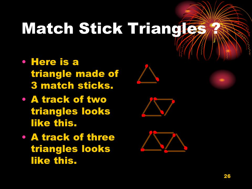 26 Match Stick Triangles . Here is a triangle made of 3 match sticks.