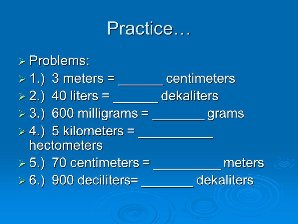 Practice…  Problems:  1.) 3 meters = ______ centimeters  2.) 40 liters = ______ dekaliters  3.) 600 milligrams = _______ grams  4.) 5 kilometers