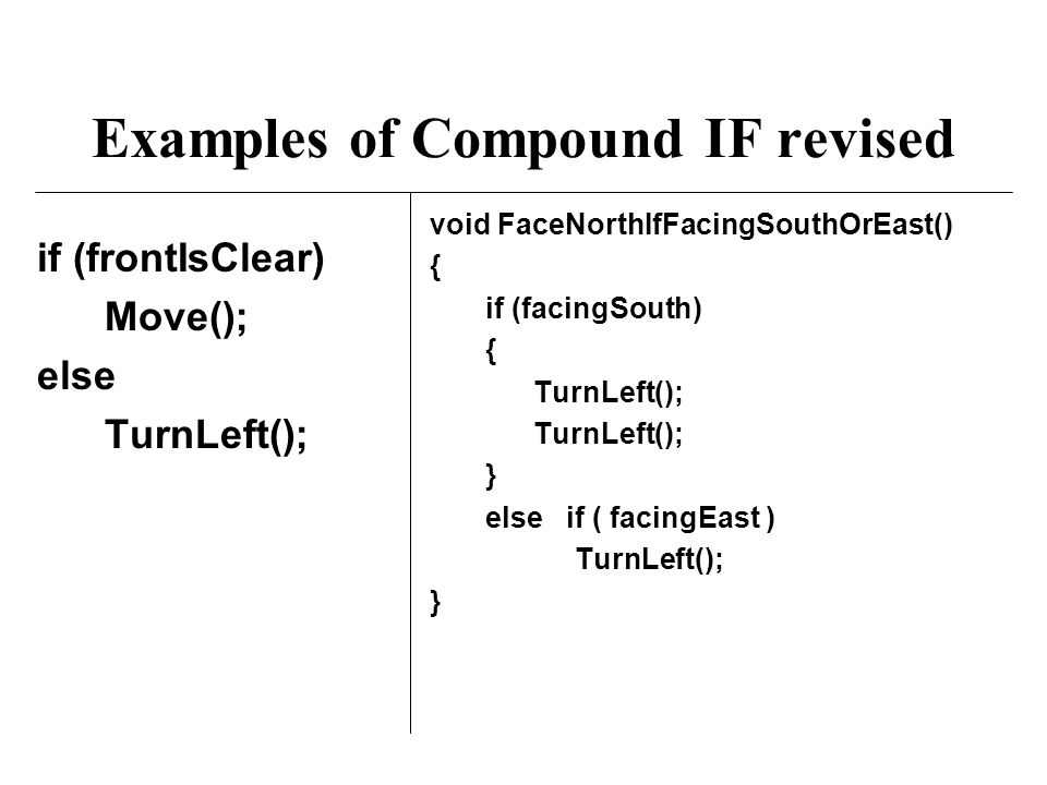 Examples of Compound IF revised if (frontIsClear) Move(); else TurnLeft(); void FaceNorthIfFacingSouthOrEast() { if (facingSouth) { TurnLeft(); } else if ( facingEast ) TurnLeft(); }