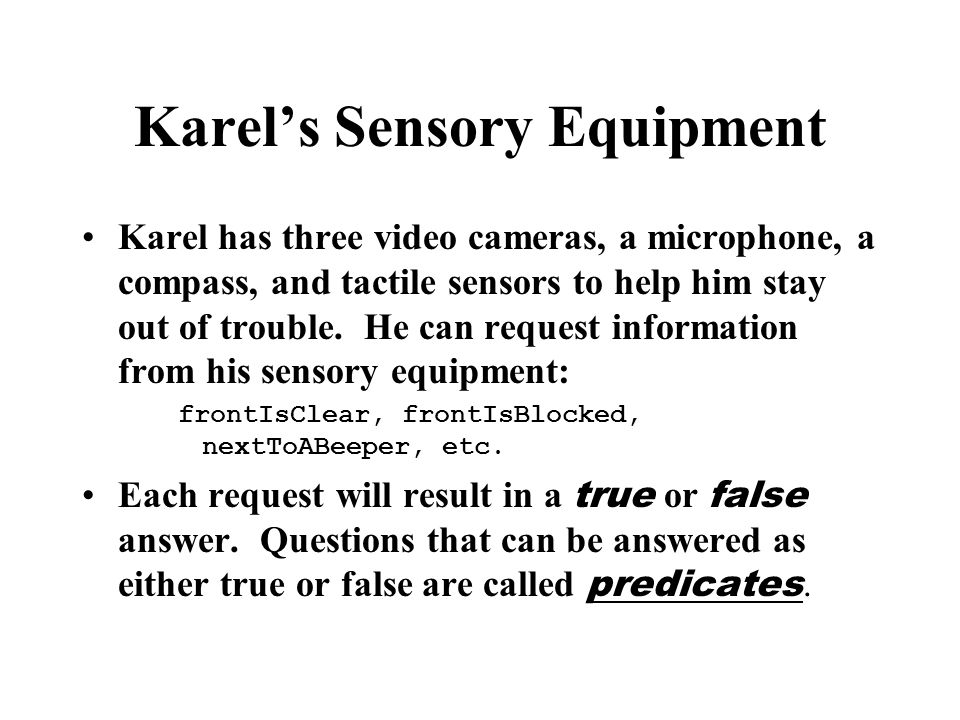 Karel's Sensory Equipment Karel has three video cameras, a microphone, a compass, and tactile sensors to help him stay out of trouble.