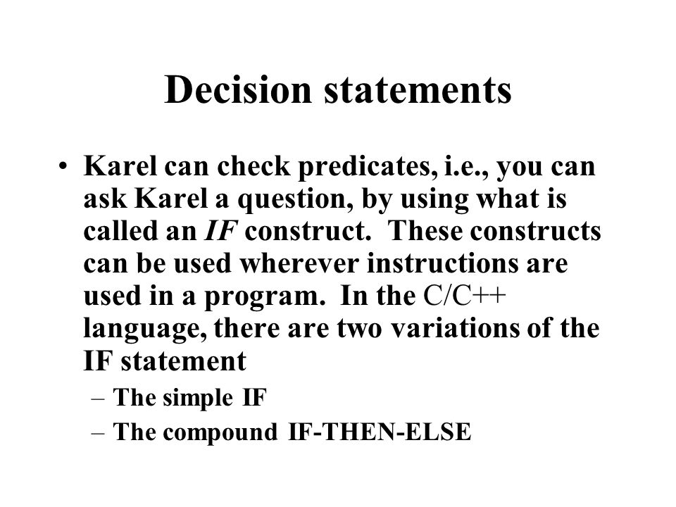 Decision statements Karel can check predicates, i.e., you can ask Karel a question, by using what is called an IF construct.