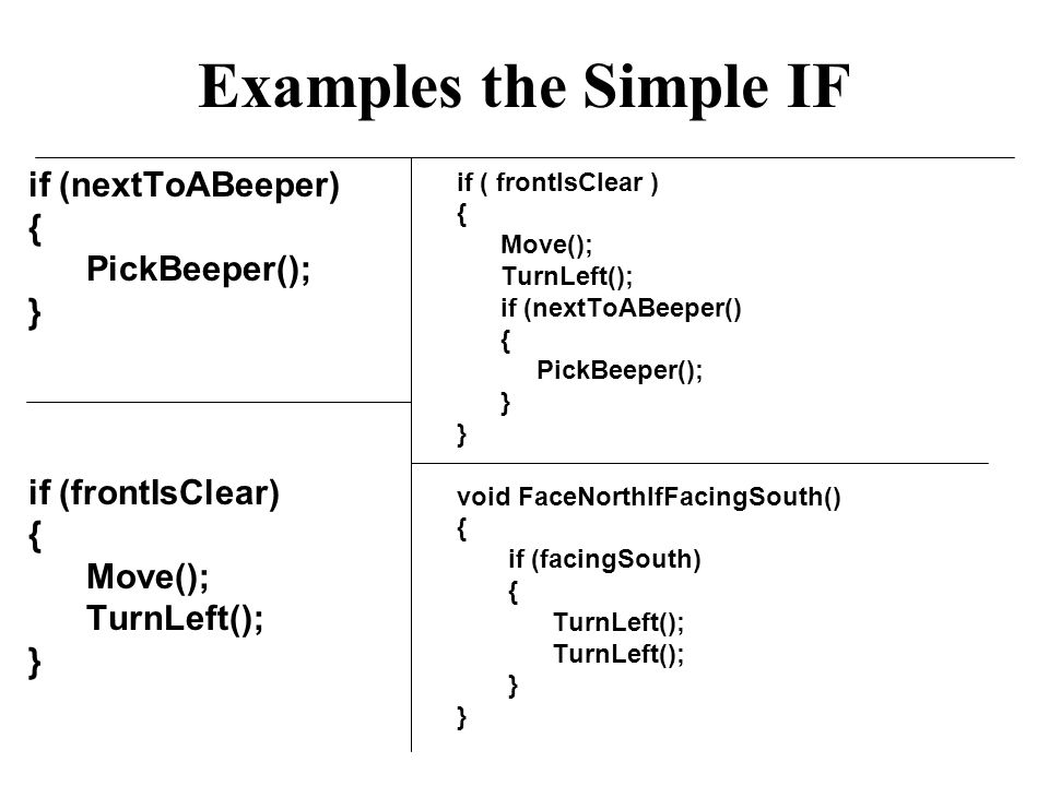 Examples the Simple IF if (nextToABeeper) { PickBeeper(); } if (frontIsClear) { Move(); TurnLeft(); } if ( frontIsClear ) { Move(); TurnLeft(); if (nextToABeeper() { PickBeeper(); } void FaceNorthIfFacingSouth() { if (facingSouth) { TurnLeft(); }