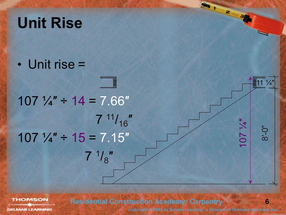 6 Unit Rise 8′-0″ 11 ¼″ Unit rise = 107 ¼″ 107 ¼″ ÷ 14 = 7.66″ 7 11 / 16 ″ 107 ¼″ ÷ 15 = 7.15″ 7 1 / 8 ″