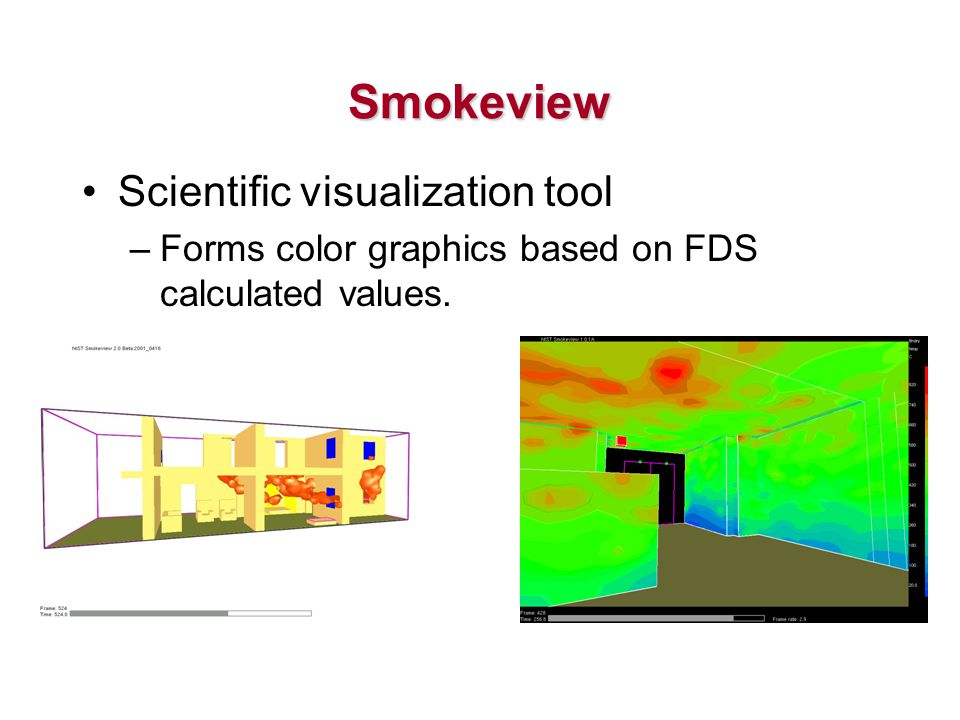 Scientific visualization tool –Forms color graphics based on FDS calculated values. Smokeview