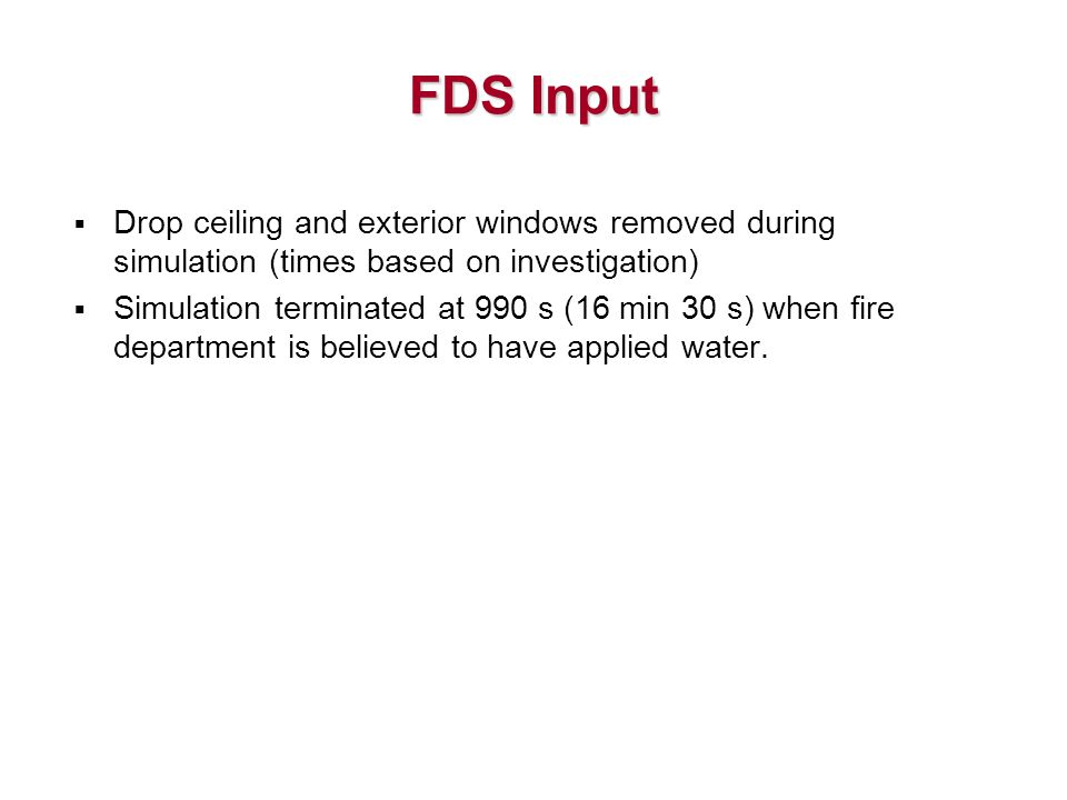 FDS Input  Drop ceiling and exterior windows removed during simulation (times based on investigation)  Simulation terminated at 990 s (16 min 30 s) when fire department is believed to have applied water.