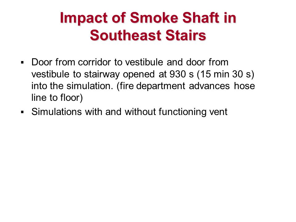 Impact of Smoke Shaft in Southeast Stairs  Door from corridor to vestibule and door from vestibule to stairway opened at 930 s (15 min 30 s) into the simulation.