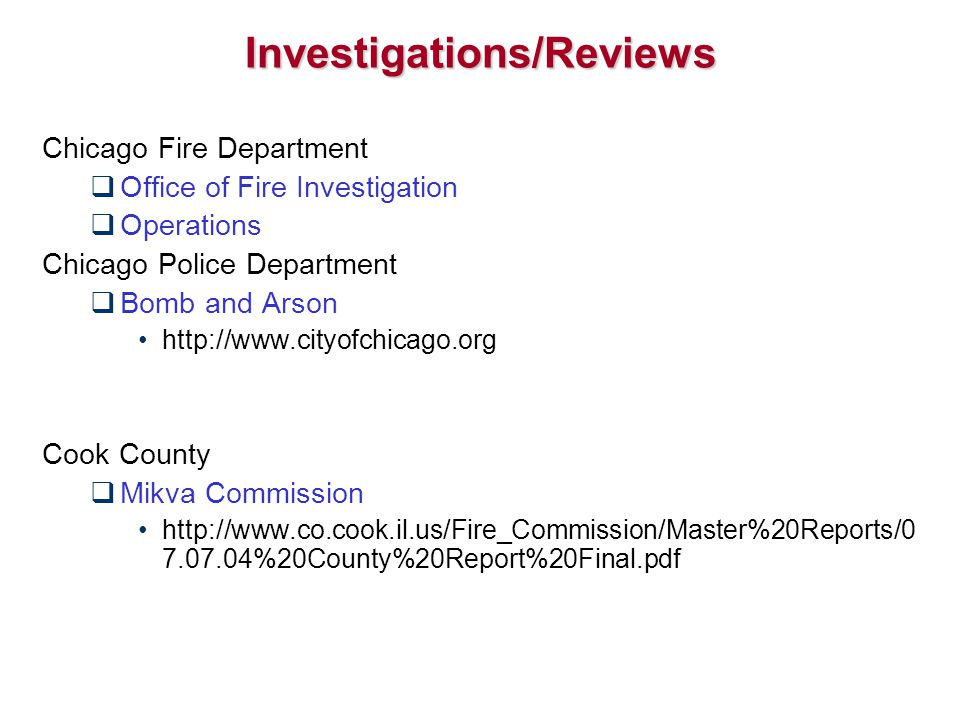 Investigations/Reviews Chicago Fire Department  Office of Fire Investigation  Operations Chicago Police Department  Bomb and Arson http://www.cityofchicago.org Cook County  Mikva Commission http://www.co.cook.il.us/Fire_Commission/Master%20Reports/0 7.07.04%20County%20Report%20Final.pdf