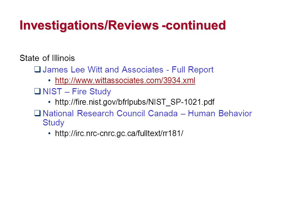 Investigations/Reviews -continued State of Illinois  James Lee Witt and Associates - Full Report http://www.wittassociates.com/3934.xml  NIST – Fire Study http://fire.nist.gov/bfrlpubs/NIST_SP-1021.pdf  National Research Council Canada – Human Behavior Study http://irc.nrc-cnrc.gc.ca/fulltext/rr181/