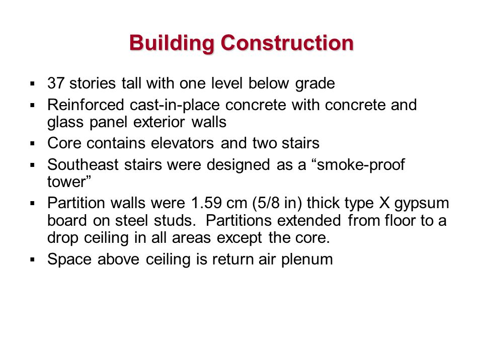 Building Construction  37 stories tall with one level below grade  Reinforced cast-in-place concrete with concrete and glass panel exterior walls  Core contains elevators and two stairs  Southeast stairs were designed as a smoke-proof tower  Partition walls were 1.59 cm (5/8 in) thick type X gypsum board on steel studs.