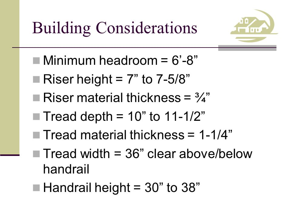 """Building Considerations Minimum headroom = 6'-8"""" Riser height = 7"""" to 7-5/8"""" Riser material thickness = ¾"""" Tread depth = 10"""" to 11-1/2"""" Tread material"""
