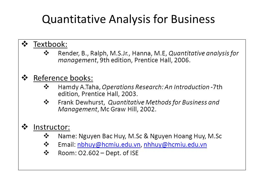 Quantitative Analysis for Business  Textbook:  Render, B., Ralph, M.S.Jr., Hanna, M.E, Quantitative analysis for management, 9th edition, Prentice H