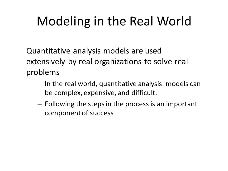 Modeling in the Real World Quantitative analysis models are used extensively by real organizations to solve real problems – In the real world, quantit