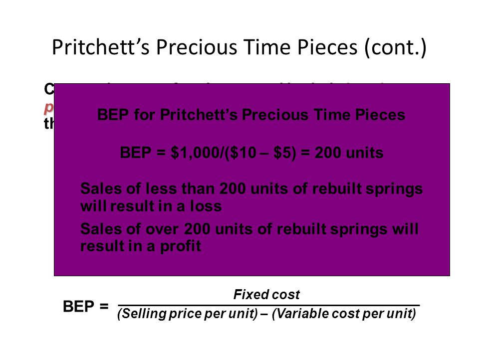 Pritchett's Precious Time Pieces (cont.) 0 = sX – f – vX, or 0 = ( s – v ) X – f break-even point Companies are often interested in their break-even p
