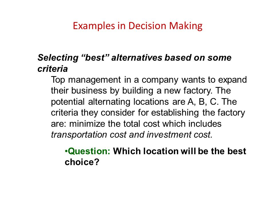 "Examples in Decision Making Selecting ""best"" alternatives based on some criteria Top management in a company wants to expand their business by buildin"