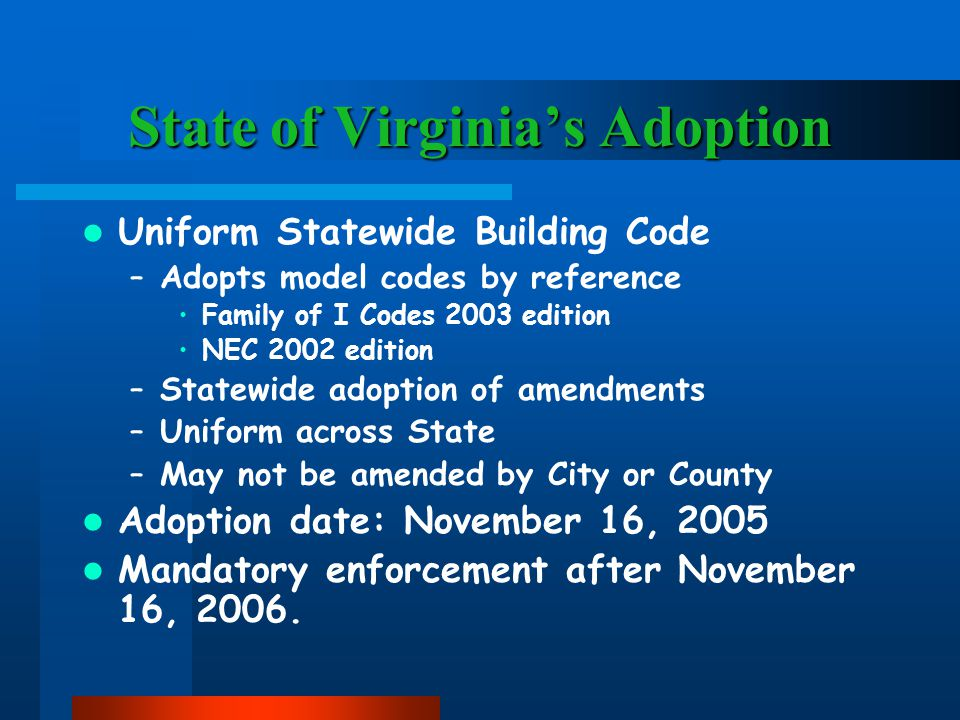 State of Virginia's Adoption Uniform Statewide Building Code –Adopts model codes by reference Family of I Codes 2003 edition NEC 2002 edition –Statewide adoption of amendments –Uniform across State –May not be amended by City or County Adoption date: November 16, 2005 Mandatory enforcement after November 16, 2006.