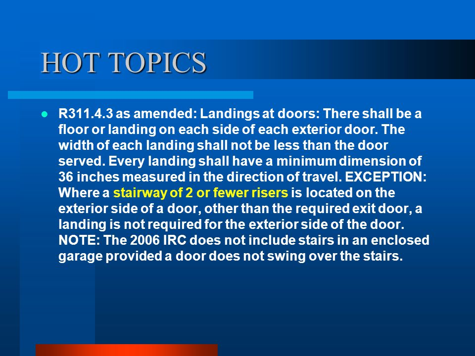 HOT TOPICS R311.4.3 as amended: Landings at doors: There shall be a floor or landing on each side of each exterior door.