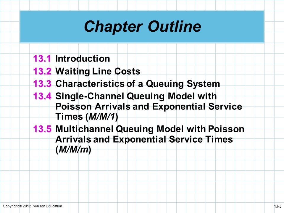 Copyright © 2012 Pearson Education 13-24 Single-Channel Model, Poisson Arrivals, Exponential Service Times (M/M/1) 6.The percent idle time, P 0, or the probability no one is in the system: 7.The probability that the number of customers in the system is greater than k, P n > k :