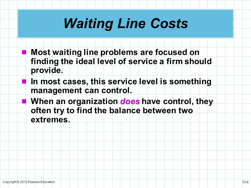 Copyright © 2012 Pearson Education 13-17 Characteristics of a Queuing System Service time distribution Service patterns can be either constant or random.
