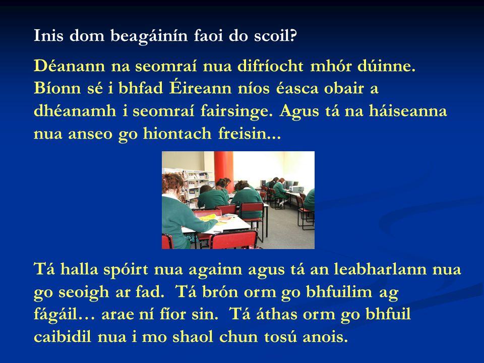 Inis dom beagáinín faoi do scoil. Déanann na seomraí nua difríocht mhór dúinne.
