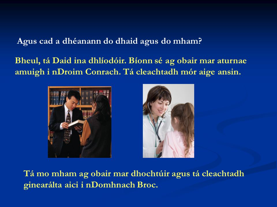 Bheul, tá Daid ina dhlíodóir.Bíonn sé ag obair mar aturnae amuigh i nDroim Conrach.