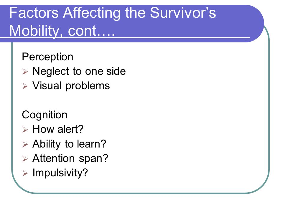 Factors Affecting the Survivor's Mobility, cont…. Perception  Neglect to one side  Visual problems Cognition  How alert?  Ability to learn?  Atte