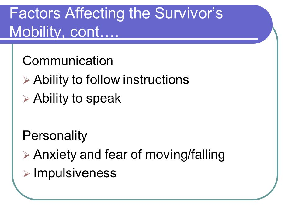 Factors Affecting the Survivor's Mobility, cont…. Communication  Ability to follow instructions  Ability to speak Personality  Anxiety and fear of