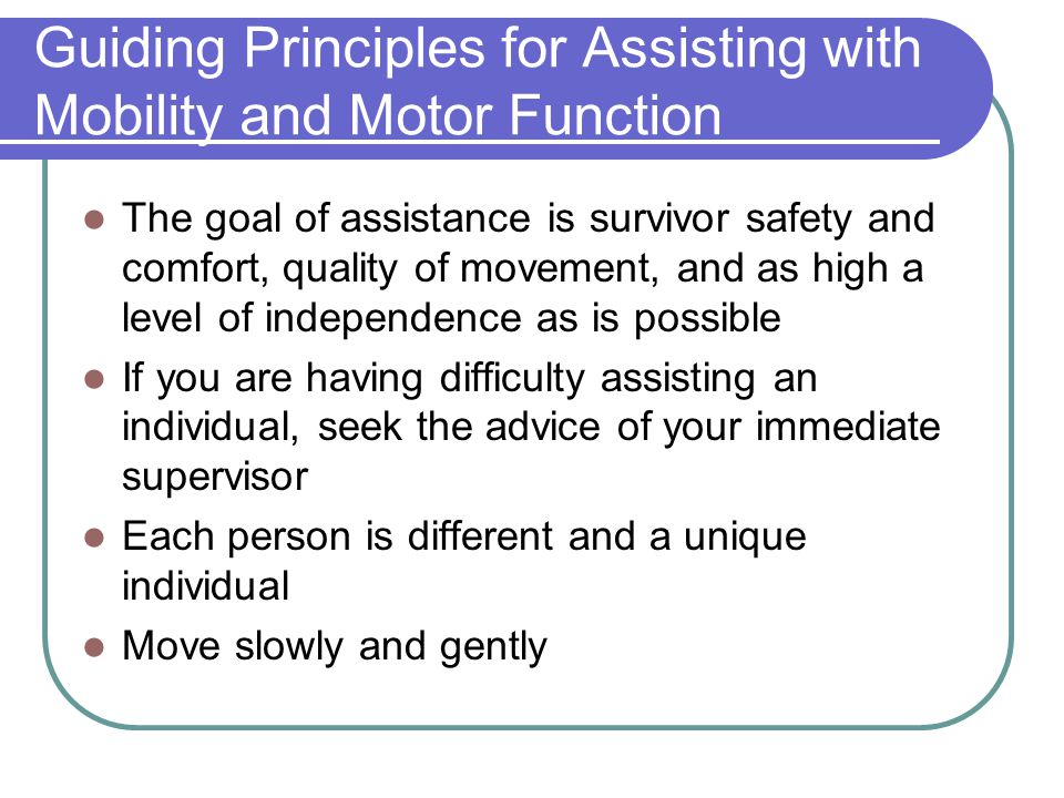 Guiding Principles for Assisting with Mobility and Motor Function The goal of assistance is survivor safety and comfort, quality of movement, and as h