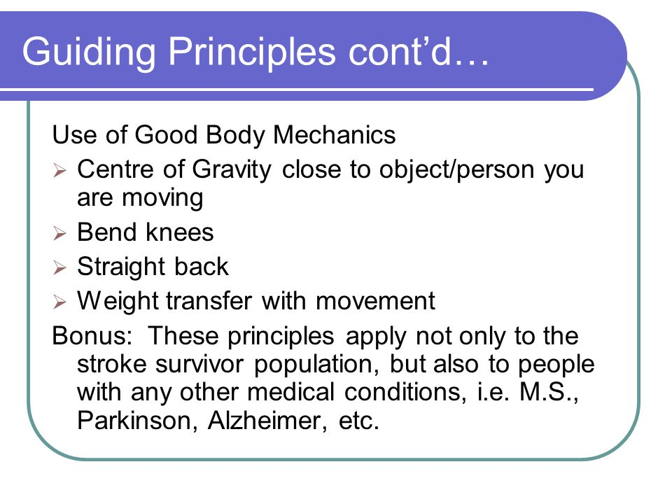 Guiding Principles cont'd… Use of Good Body Mechanics  Centre of Gravity close to object/person you are moving  Bend knees  Straight back  Weight