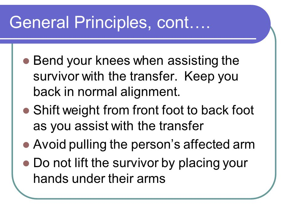 General Principles, cont…. Bend your knees when assisting the survivor with the transfer. Keep you back in normal alignment. Shift weight from front f