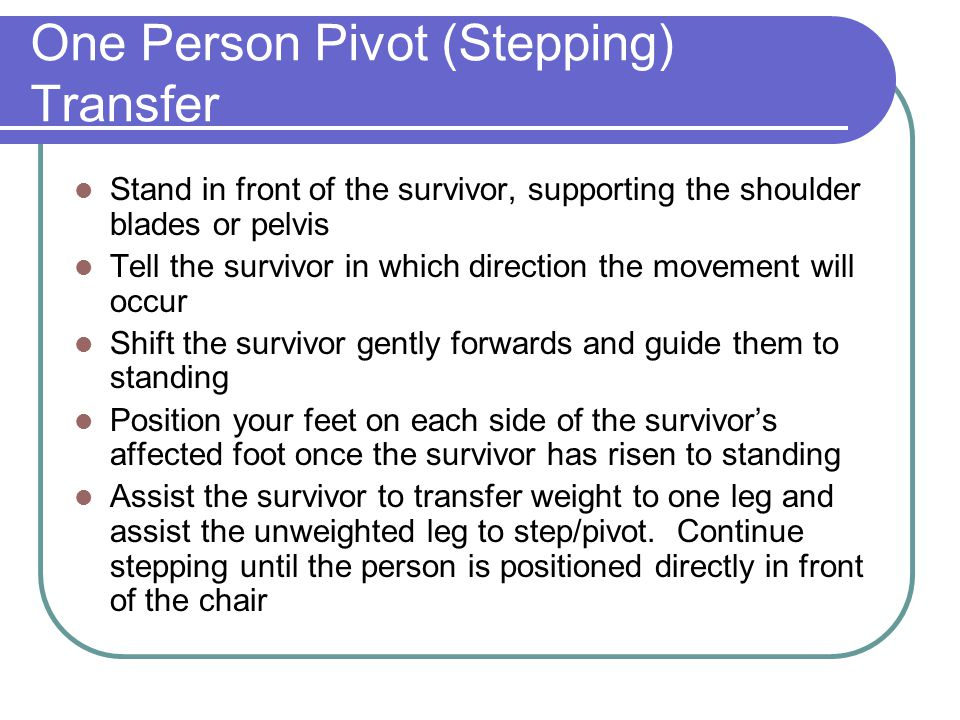 One Person Pivot (Stepping) Transfer Stand in front of the survivor, supporting the shoulder blades or pelvis Tell the survivor in which direction the