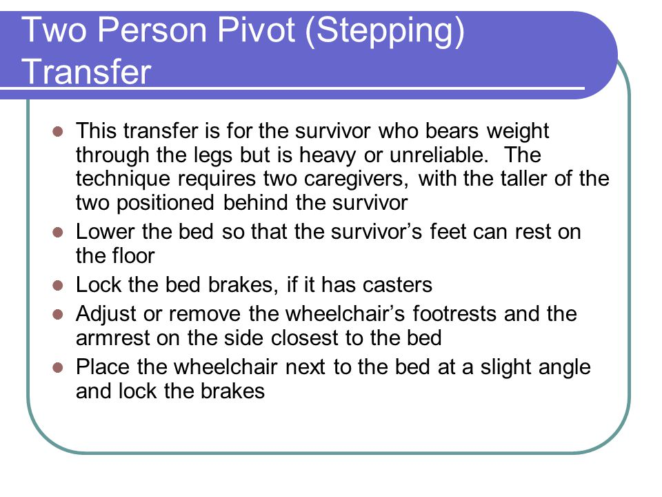 Two Person Pivot (Stepping) Transfer This transfer is for the survivor who bears weight through the legs but is heavy or unreliable. The technique req