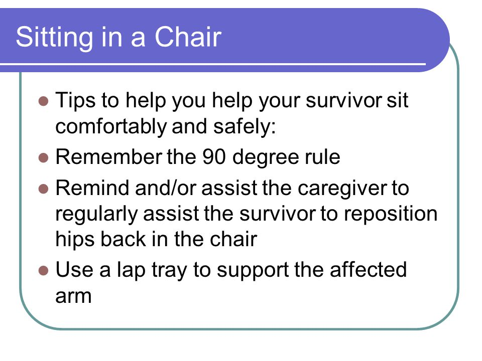 Sitting in a Chair Tips to help you help your survivor sit comfortably and safely: Remember the 90 degree rule Remind and/or assist the caregiver to r