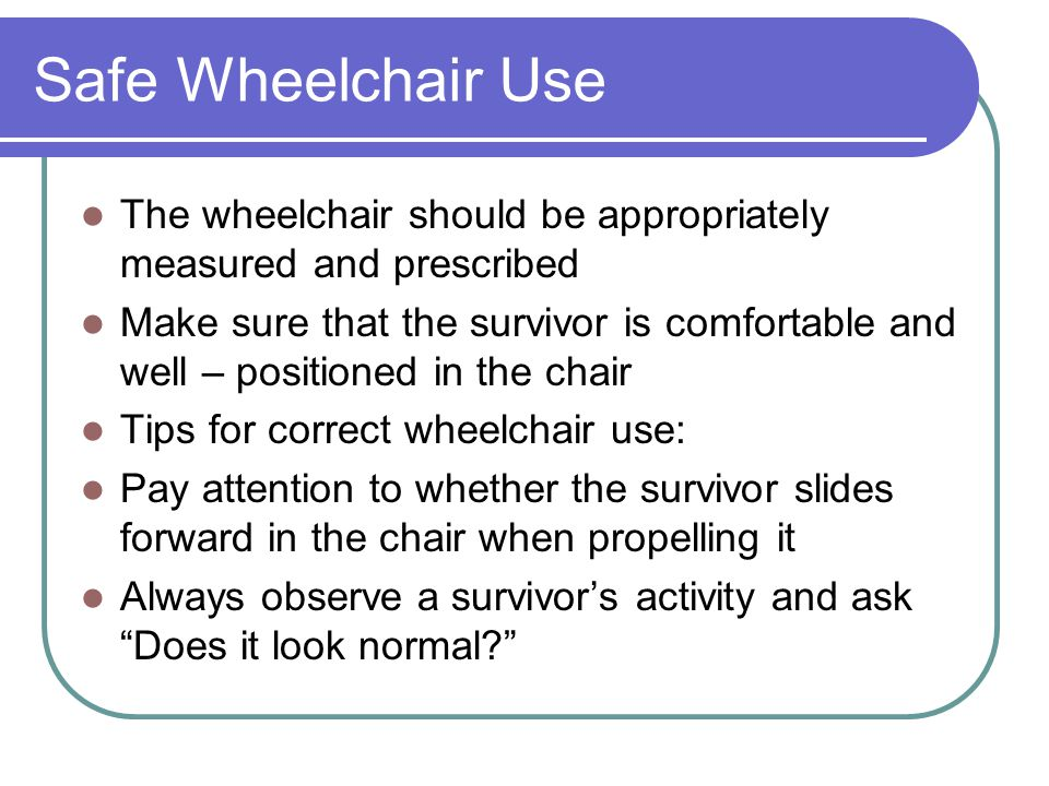 Safe Wheelchair Use The wheelchair should be appropriately measured and prescribed Make sure that the survivor is comfortable and well – positioned in