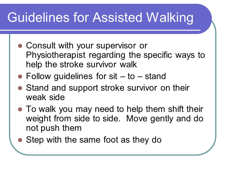 Guidelines for Assisted Walking Consult with your supervisor or Physiotherapist regarding the specific ways to help the stroke survivor walk Follow gu