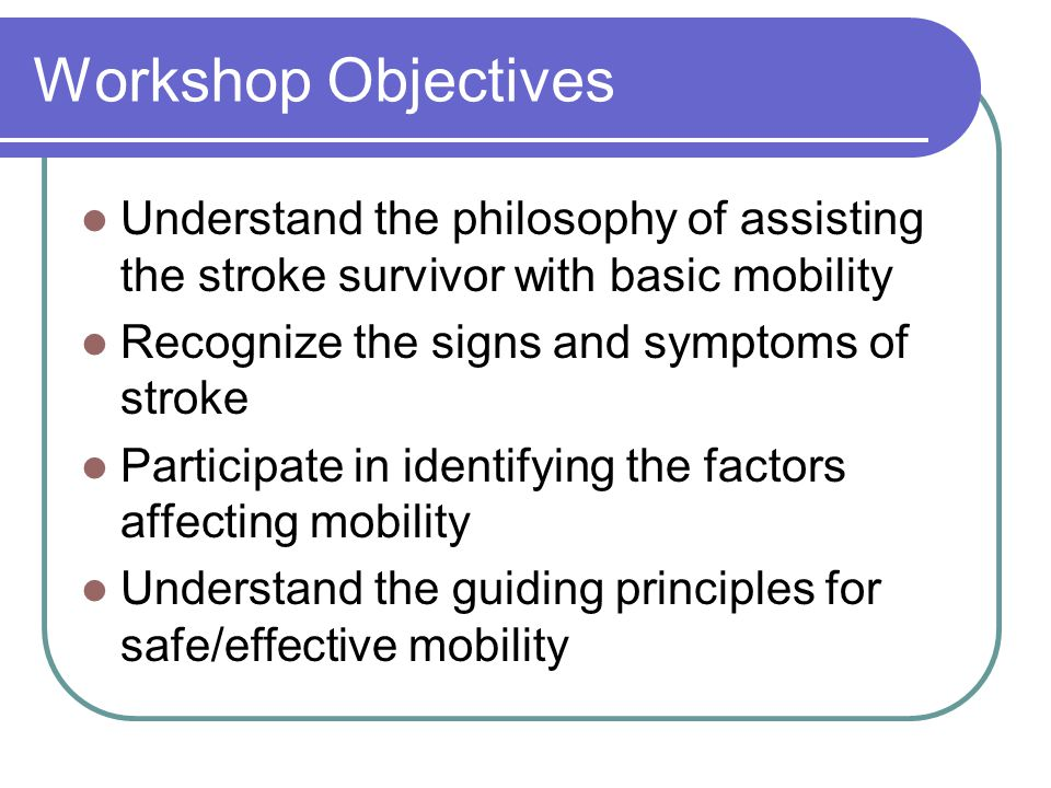 Workshop Objectives Understand the philosophy of assisting the stroke survivor with basic mobility Recognize the signs and symptoms of stroke Particip