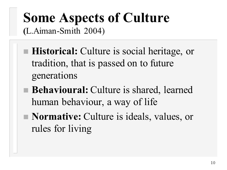 Some Aspects of Culture (L.Aiman-Smith 2004) n Historical: Culture is social heritage, or tradition, that is passed on to future generations n Behavio